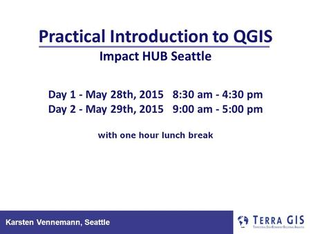 Karsten Vennemann, Seattle Practical Introduction to QGIS Impact HUB Seattle Day 1 - May 28th, 20158:30 am - 4:30 pm Day 2 - May 29th, 20159:00 am - 5:00.