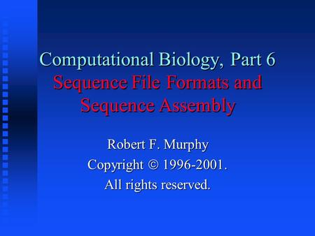 Computational Biology, Part 6 Sequence File Formats and Sequence Assembly Robert F. Murphy Copyright  1996-2001. All rights reserved.