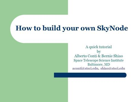 How to build your own SkyNode A quick tutorial by Alberto Conti & Bernie Shiao Space Telescope Science Institute Baltimore, MD