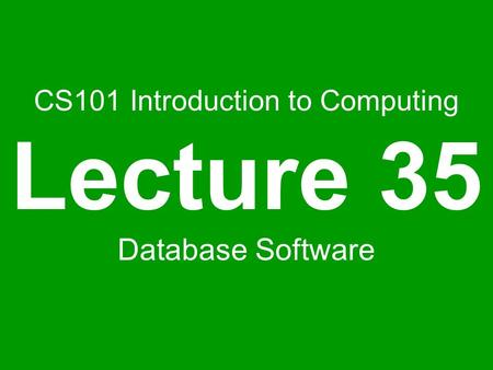 CS101 Introduction to Computing Lecture 35 Database Software.