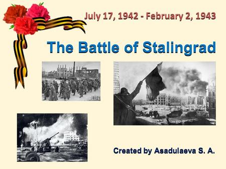 The Battle of Stalingrad Created by Asadulaeva S. A. July 17, 1942 - February 2, 1943.