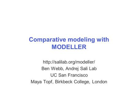 Comparative modeling with MODELLER  Ben Webb, Andrej Sali Lab UC San Francisco Maya Topf, Birkbeck College, London.