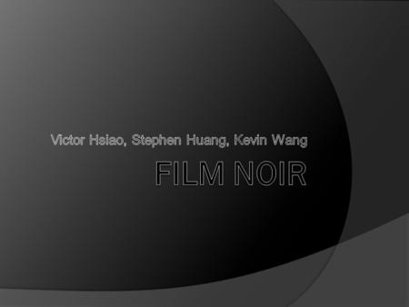 What is Film Noir?  Film Noir – Black Film or Cinema  Coined by French film critics Nino Frank (1946) started this term ○ Observed the 'dark', black,