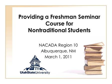 Providing a Freshman Seminar Course for Nontraditional Students NACADA Region 10 Albuquerque, NM March 1, 2011.