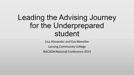 Leading the Advising Journey for the Underprepared student Lisa Alexander and Eva Menefee Lansing Community College NACADA National Conference 2014.
