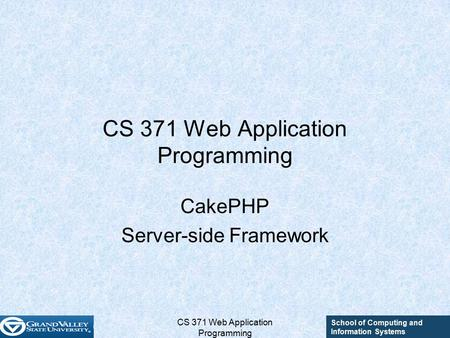 School of Computing and Information Systems CS 371 Web Application Programming CakePHP Server-side Framework.