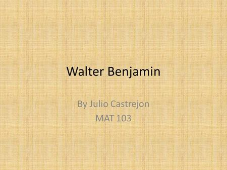 Walter Benjamin By Julio Castrejon MAT 103. Introduction Walter Benjamin (1892-1940) was a Jewish and German intellectual who is known for as a literary.