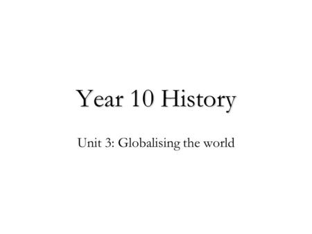 Year 10 History Unit 3: Globalising the world. Putting this unit in context… The Year 10 History course (2012) traces the development of the modern world.