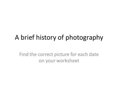 A brief history of photography Find the correct picture for each date on your worksheet.