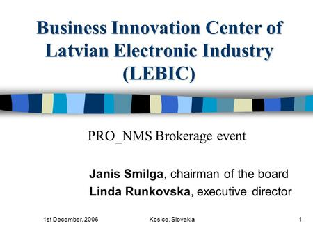 1st December, 2006Kosice, Slovakia1 Business Innovation Center of Latvian Electronic Industry (LEBIC) Janis Smilga, chairman of the board Linda Runkovska,