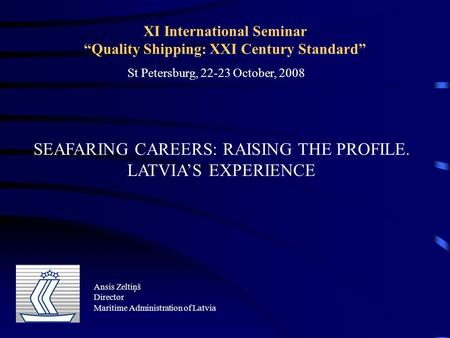 "XI International Seminar ""Quality Shipping: XXI Century Standard"" SEAFARING CAREERS: RAISING THE PROFILE. LATVIA'S EXPERIENCE Ansis Zeltiņš Director Maritime."