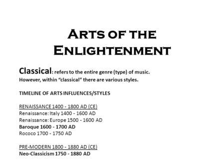 "Arts of the Enlightenment Classical : refers to the entire genre (type) of music. However, within ""classical"" there are various styles. TIMELINE OF ARTS."