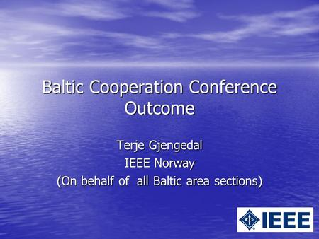 Baltic Cooperation Conference Outcome Terje Gjengedal IEEE Norway (On behalf of all Baltic area sections)