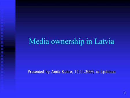 1 Media ownership in Latvia Presented by Anita Kehre, 15.11.2003. in Ljublana.