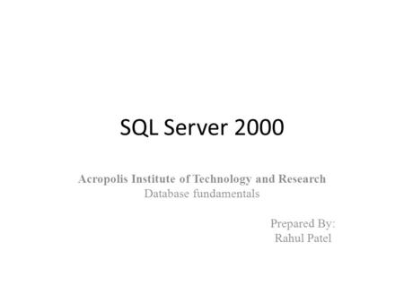 SQL Server 2000 Acropolis Institute of Technology and Research Database fundamentals Prepared By: Rahul Patel.