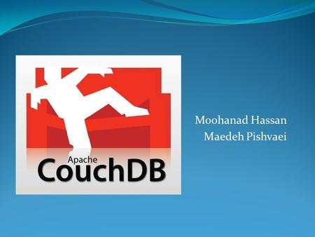 Moohanad Hassan Maedeh Pishvaei. Introduction Open Source Apache foundation project Relational DB: SQL Server CouchDB : JSON document-oriented DB (NoSQL)