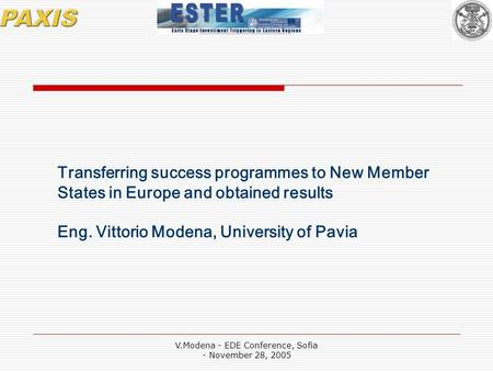 V.Modena - EDE Conference, Sofia - November 28, 2005 Transferring success programmes to New Member States in Europe and obtained results Eng. Vittorio.