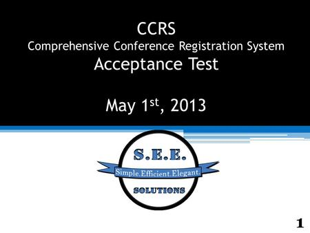 CCRS Comprehensive Conference Registration System Acceptance Test May 1 st, 2013 1.