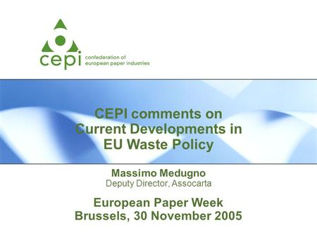 CEPI comments on Current Developments in EU Waste Policy Massimo Medugno Deputy Director, Assocarta European Paper Week Brussels, 30 November 2005.