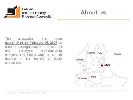 Latvian Tool and Prototype Producer Association The association has been established on February 16, 2007 as a non-profit organization. It unites tool.