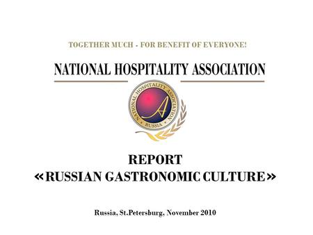 REPORT « RUSSIAN GASTRONOMIC CULTURE » TOGETHER MUCH - FOR BENEFIT OF EVERYONE! Russia, St.Petersburg, November 2010.