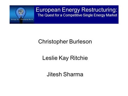 Christopher Burleson Leslie Kay Ritchie Jitesh Sharma European Energy Restructuring: The Quest for a Competitive Single Energy Market.