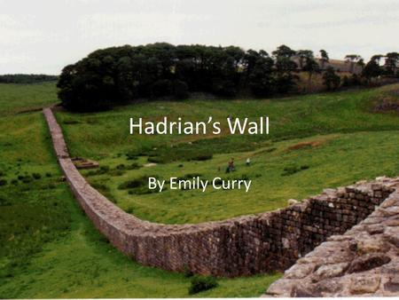 Hadrian's Wall By Emily Curry. Introduction Hadrian's Wall is an ancient Roman fortification in Northern England. It was the most fortified border in.