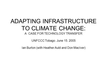 ADAPTING INFRASTRUCTURE TO CLIMATE CHANGE: A CASE FOR TECHNOLOGY TRANSFER UNFCCC Tobago. June 15. 2005 Ian Burton (with Heather Auld and Don MacIver)