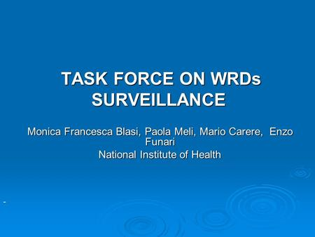 TASK FORCE ON WRDs SURVEILLANCE TASK FORCE ON WRDs SURVEILLANCE Monica Francesca Blasi, Paola Meli, Mario Carere, Enzo Funari National Institute of Health.