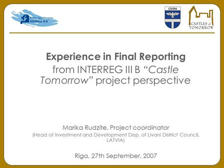 "Experience in Final Reporting from INTERREG III B ""Castle Tomorrow"" project perspective Marika Rudzite, Project coordinator (Head of Investment and Development."