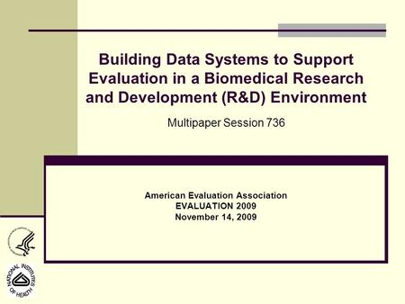 American Evaluation Association EVALUATION 2009 November 14, 2009 Building Data Systems to Support Evaluation in a Biomedical Research and Development.