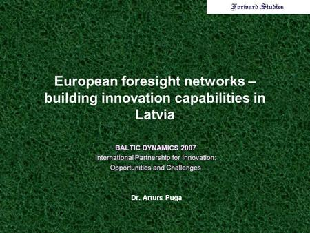 European foresight networks – building innovation capabilities in Latvia BALTIC DYNAMICS 2007 International Partnership for Innovation: Opportunities and.