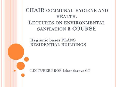 CHAIR COMMUNAL HYGIENE AND HEALTH. L ECTURES ON ENVIRONMENTAL SANITATION 5 COURSE Hygienic bases PLANS RESIDENTIAL BUILDINGS LECTURER PROF. Iskandarova.