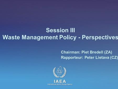Session III Waste Management Policy - Perspectives Chairman: Piet Bredell (ZA) Rapporteur: Peter Lietava (CZ)