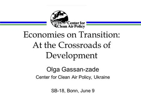 Economies on Transition: At the Crossroads of Development Olga Gassan-zade Center for Clean Air Policy, Ukraine SB-18, Bonn, June 9.