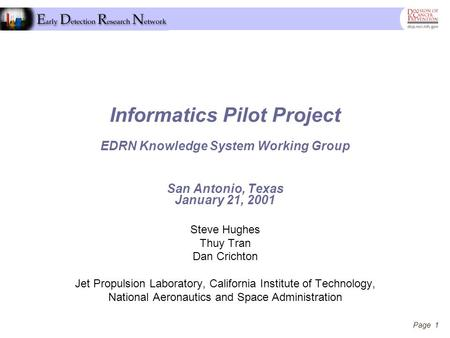 Page 1 Informatics Pilot Project EDRN Knowledge System Working Group San Antonio, Texas January 21, 2001 Steve Hughes Thuy Tran Dan Crichton Jet Propulsion.