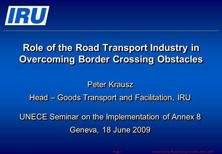 © International Road Transport Union (IRU) 2009 Page 1 Role of the Road Transport Industry in Overcoming Border Crossing Obstacles Peter Krausz Head –