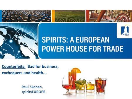 10/10/2015 1 Counterfeits: Bad for business, exchequers and health... Paul Skehan, spiritsEUROPE.