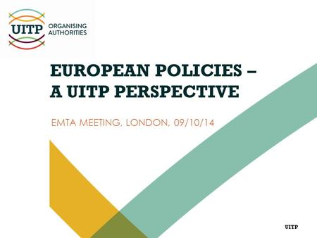 UITP EUROPEAN POLICIES – A UITP PERSPECTIVE EMTA MEETING, LONDON, 09/10/14.