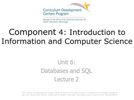 Component 4: Introduction to Information and Computer Science Unit 6: Databases and SQL Lecture 2 This material was developed by Oregon Health & Science.