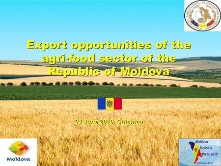 Export opportunities of the agri-food sector of the Republic of Moldova 24 June 2010, Chişinău.