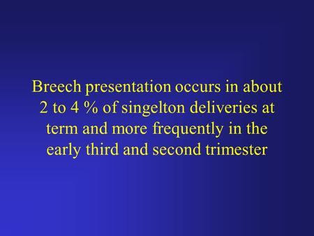 Breech presentation occurs in about 2 to 4 % of singelton deliveries at term and more frequently in the early third and second trimester.