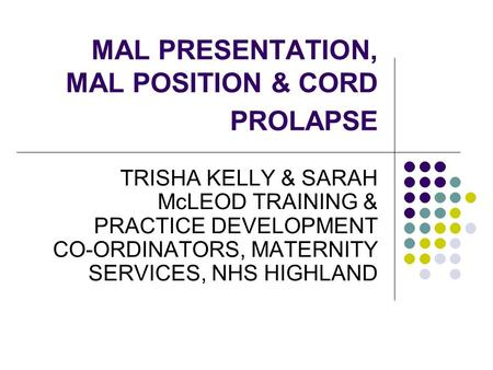 MAL PRESENTATION, MAL POSITION & CORD PROLAPSE TRISHA KELLY & SARAH McLEOD TRAINING & PRACTICE DEVELOPMENT CO-ORDINATORS, MATERNITY SERVICES, NHS HIGHLAND.