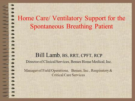 Home Care/ Ventilatory Support for the Spontaneous Breathing Patient Bill Lamb, BS, RRT, CPFT, RCP Director of Clinical Services, Bemes Home Medical, Inc.