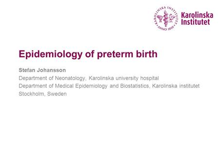 Epidemiology of preterm birth Stefan Johansson Department of Neonatology, Karolinska university hospital Department of Medical Epidemiology and Biostatistics,