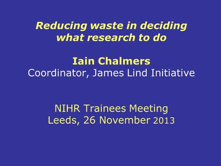 Reducing waste in deciding what research to do Iain Chalmers Coordinator, James Lind Initiative NIHR Trainees Meeting Leeds, 26 November 2013.