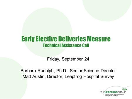 Early Elective Deliveries Measure Technical Assistance Call Friday, September 24 Barbara Rudolph, Ph.D., Senior Science Director Matt Austin, Director,