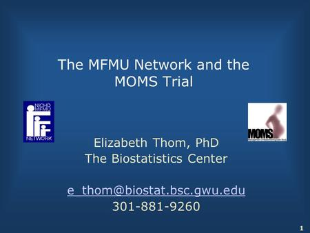 1 The MFMU Network and the MOMS Trial Elizabeth Thom, PhD The Biostatistics Center 301-881-9260.