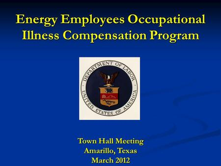 Energy Employees Occupational Illness Compensation Program Town Hall Meeting Amarillo, Texas March 2012.