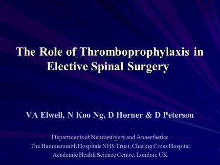 The Role of Thromboprophylaxis in Elective Spinal Surgery The Role of Thromboprophylaxis in Elective Spinal Surgery VA Elwell, N Koo Ng, D Horner & D Peterson.
